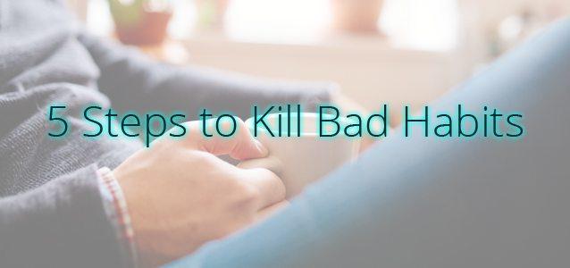 5 Steps to Kill Bad Habits