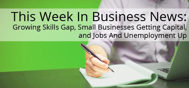 This Week In Small Business News: Growing Skills Gap, Small Businesses Getting Capital, and Jobs And Unemployment Up