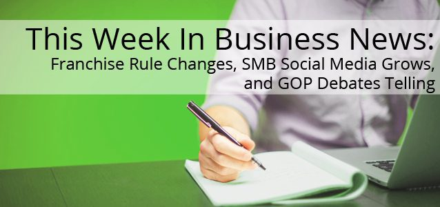 This Week In Business News: Franchise Rule Changes, SMB Social Media Grows, and GOP Debates Telling