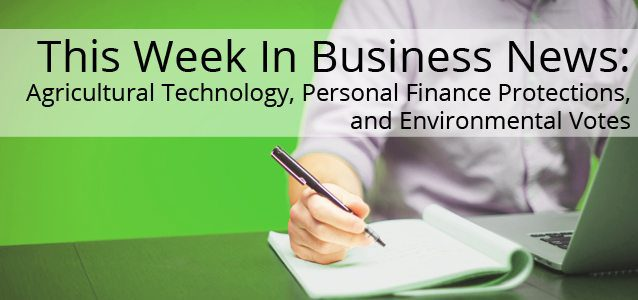 This Week In Business News: Agricultural Technology, Personal Finance Protections, and Environmental Votes