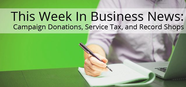 This Week in Business News: Campaign Donations, Service Tax, and Record Shops