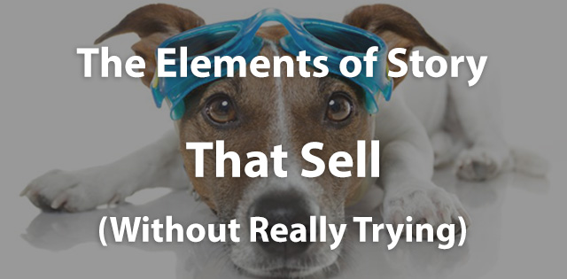 The Elements of Story That Sell…Without Really Trying