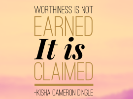worthiness is not earned it is claimed