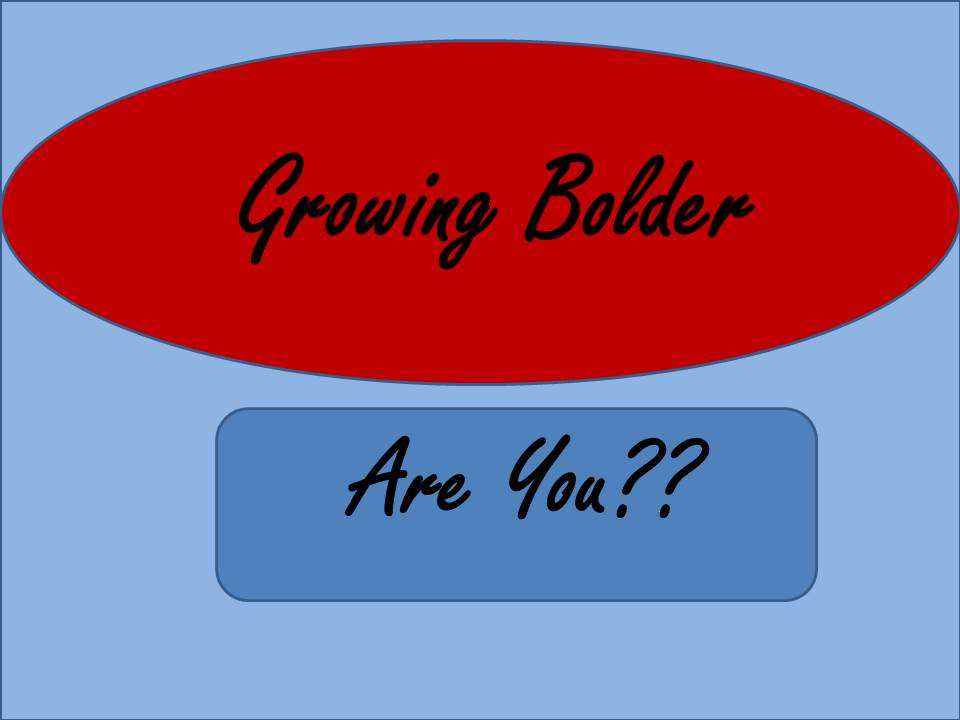 Growing Bolder..Are You?