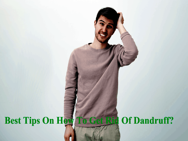 Best Tips On How To Get Rid Of Dandruff