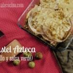 Pastel Azteca de Pollo y Salsa Verde. Receta de México fácil y sana
