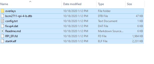 Name  overlays  bcm2711-rpi-4-b.dtb  config.txt  fix up4. dat  Readme.md  RPI EFI.fd  start4.eIf  Date modified  10/18/2020 1:12 PM  10/18/2020 1:12 PM  10/18/2020 1:12 PM  10/18/2020 1:12 PM  10/18/2020 1:12 PM  10/18/2020 1:12 PM  10/18/2020 1:12 PM  Type  File folder  OTB File  Text Document  DAT File  Markdown Source...  FD File  ELF File  Size  47 KB  1,984 KB  2231 KB