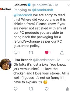 Loblaws responds with a panicked tweet about how sorry they are for my experience and asking for the store number etc. I responded by saying, I was trying to make a joke, you know, jerk chicken and nice chicken! I ended with a self-deprecating comment that it's not funny if I have to explain it.