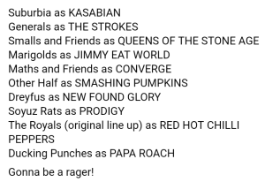 "screenshot of the event facebook page "" Ducking Punches as Papa Roach Marigolds as Jimmy Eat World Franko Fraize as The Streets The Royals as Red Hot Chilli Peppers Other Half as Smashing Pumpkins Soyuz Rats as The Prodigy Dreyfus as New Found Glory Generals as The Strokes Smalls as Queens of the Smalls Age Tom Aylott as Against Me!It's going to be a rager"""