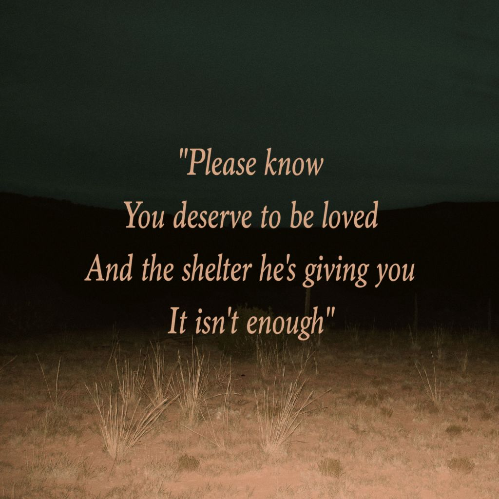Please know you deserve to be loved and the kindness he's giving you it isn't enough - lyrics set over desert