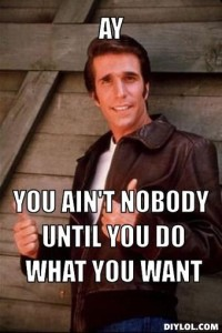 the-fonz-meme-generator-ay-you-ain-t-nobody-until-you-do-what-you-want-1e145a