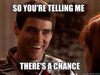 so you're telling me there's a chance