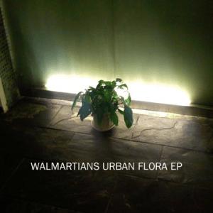 Walmartians - Urban Flora EP