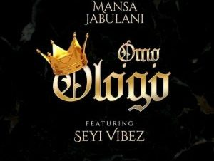 Mansa Jabulani – Omo Ologo ft. Seyi Vibez