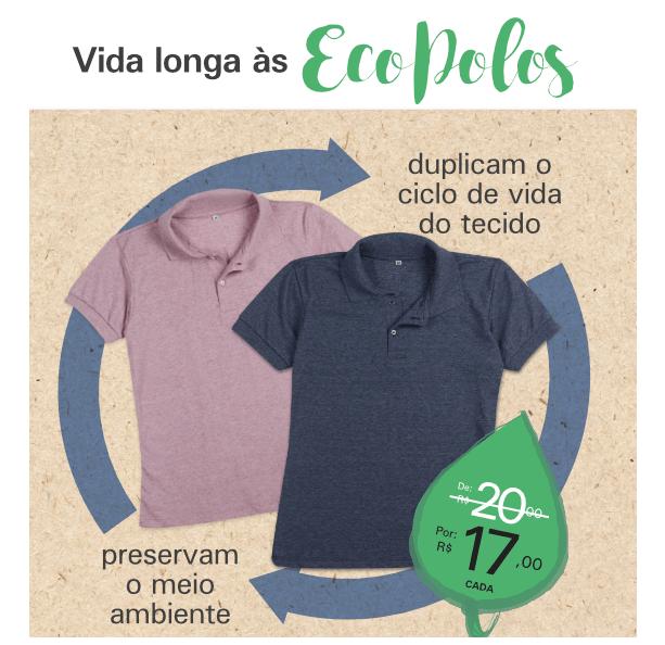 Ecofibra. Polos 100% recicladas que duplicam o ciclo de vida do produto e ao mesmo tempo preservam o meio ambiente.