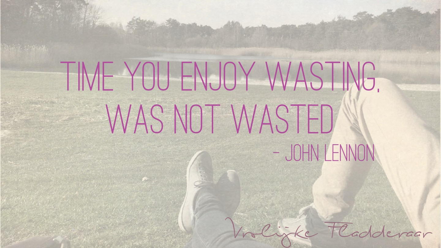 """Weer een week… #11: """"Time you enjoy wasting, was not wasted"""""""