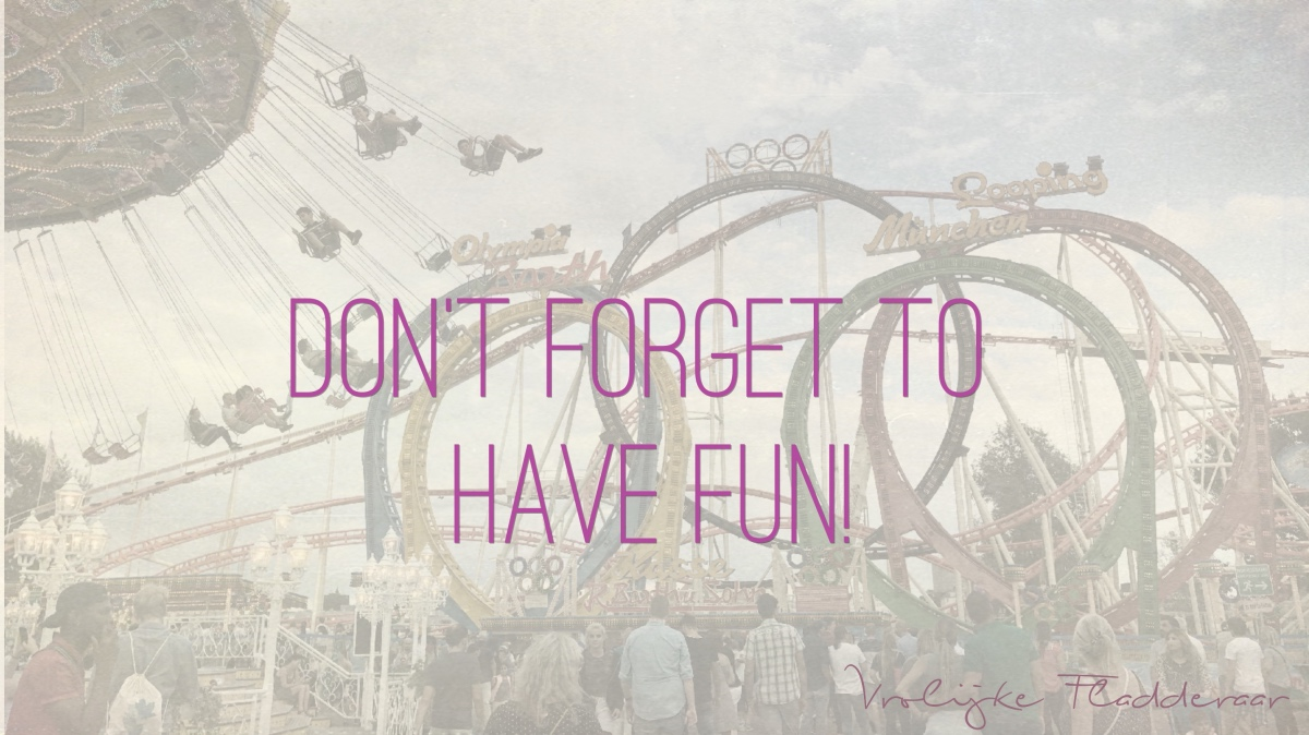 Quote: Don't forget to have fun!