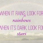 "Quote ""When it rains, look for rainbows. When it's dark, look for stars"""