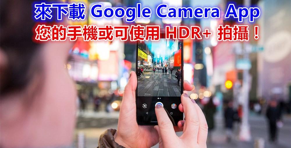 來下載試試看!您的手機或可安裝Google Camera App 並使用HDR+ 拍攝