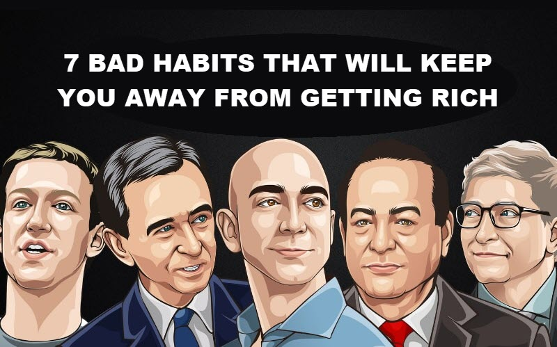 7 BAD HABITS THAT WILL KEEP YOU AWAY FROM GETTING RICH