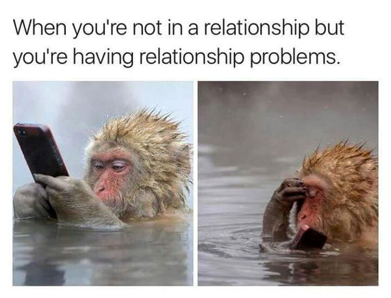 When you`re not in a relationship but you`re having relationship problems.