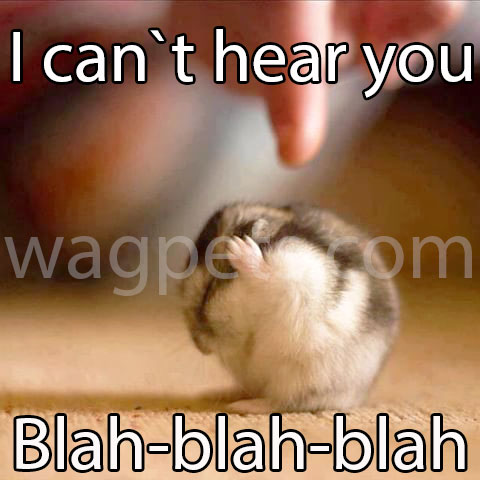 I can`t hear you! Blah-blah-blah