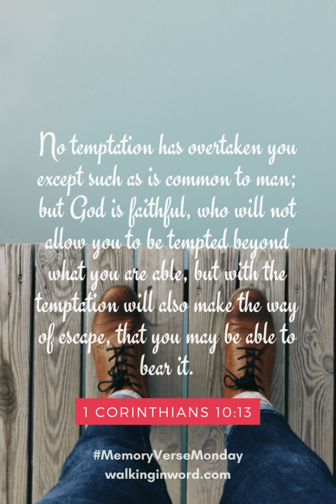 No temptation has overtaken you except such as is common to man; but God is faithful, who will not allow you to be tempted beyond what you are able, but with the temptation will also make the way of escape, that you may be able to bear it. 1 Corinthians 10:13 Memory Verse Monday - Week 42