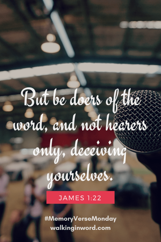 But be doers of the word, and not hearers only, deceiving yourselves. James 1:22 Memory Verse Monday - Week 48