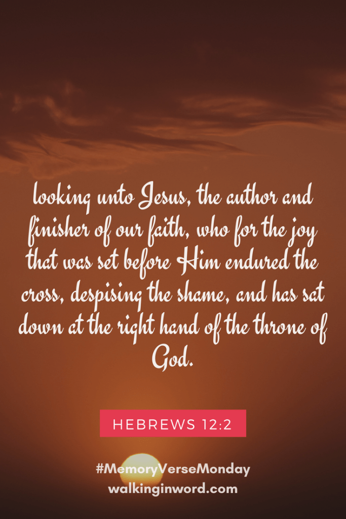 looking unto Jesus, the author and finisher ofourfaith, who for the joy that was set before Him endured the cross, despising the shame, and has sat down at the right hand of the throne of God.Hebrews 12:2 Memory Verse Monday - Week 49