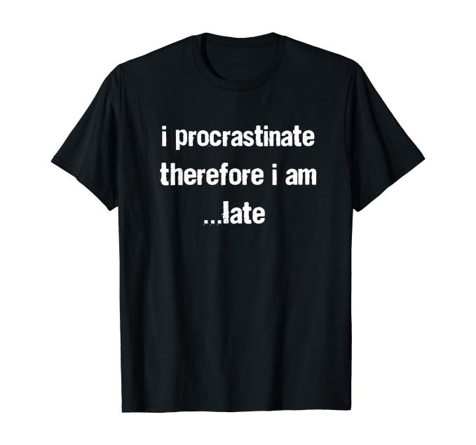 I procrastinate therefore I am...late tshirt