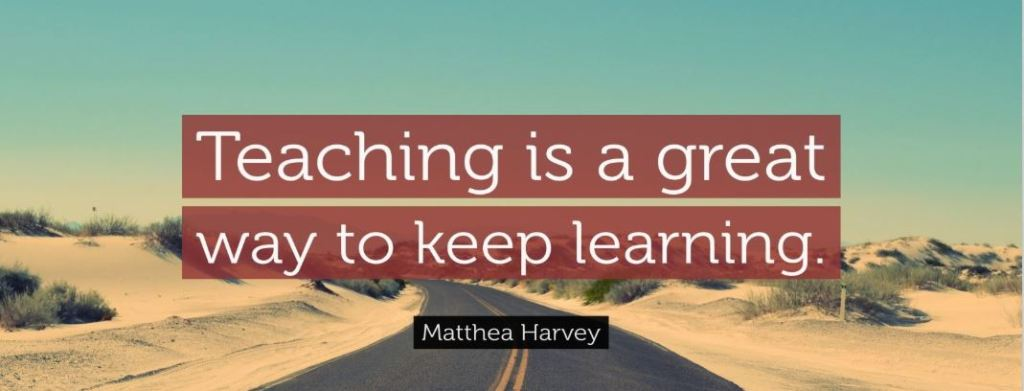 Teaching is a great way to keep learning.