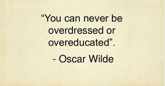 You can never be over dressed or over educated. Oscar Wilde