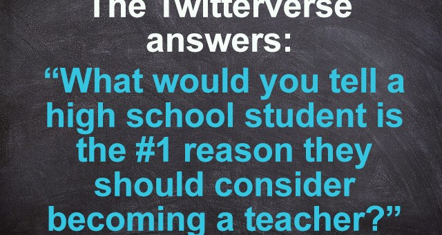 What would you tell a high school student is the #1 reason they should consider becoming a teacher?