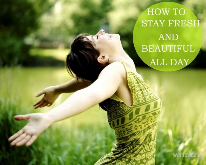HOW TO STAY FRESH AND BEAUTIFUL ALL DAY