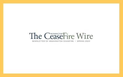 Newsletter of Washington CeaseFire  |  Spring 2020