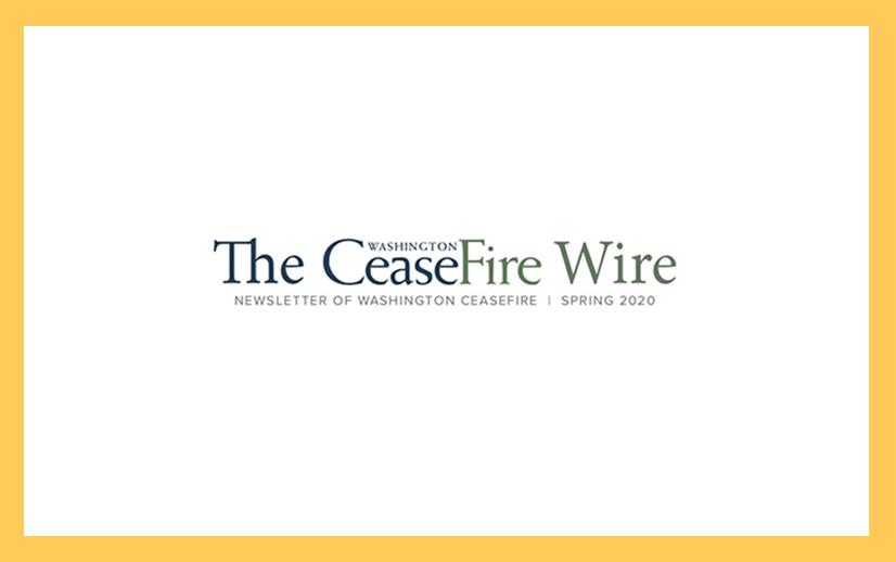 Newsletter of Washington CeaseFire     Spring 2020