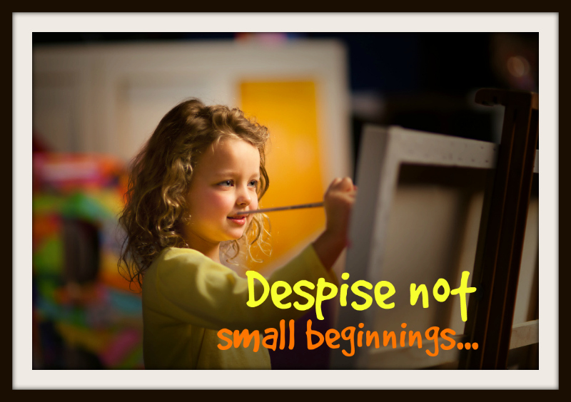 Despise not small beginnings...