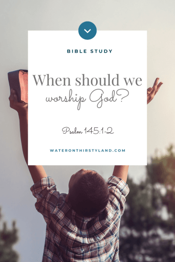 When should we worship God Psalm 145:1 pin