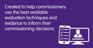 Created to help commissioners use the best available evaluation techniques and evidence to inform their commissioning decisions.