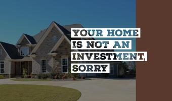 Your Home is not an Investment, Sorry