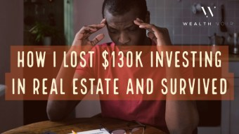 How I lost $130k Investing in Real Estate and Survived