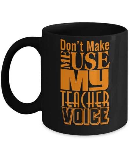 Don't Make Me Use My Teacher Voice - 15 Funny Teacher Mugs