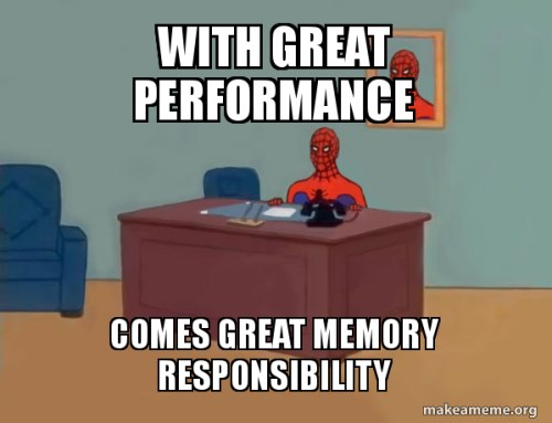 With excellent performance comes great memory responsibility