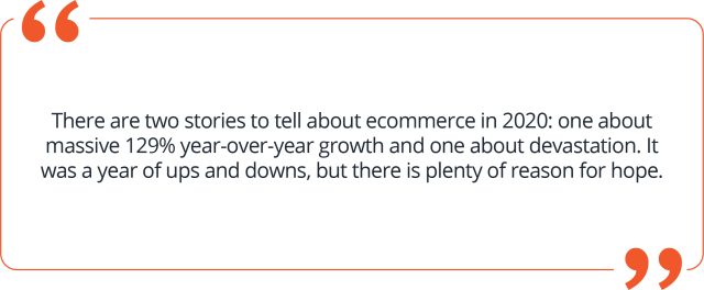 Quote about there being two ecommerce stories during the pandemic: One of massive year-over-year growth and one of devastation.