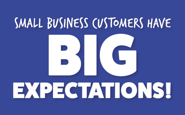 Small Business Customers Have BIG Expectations!