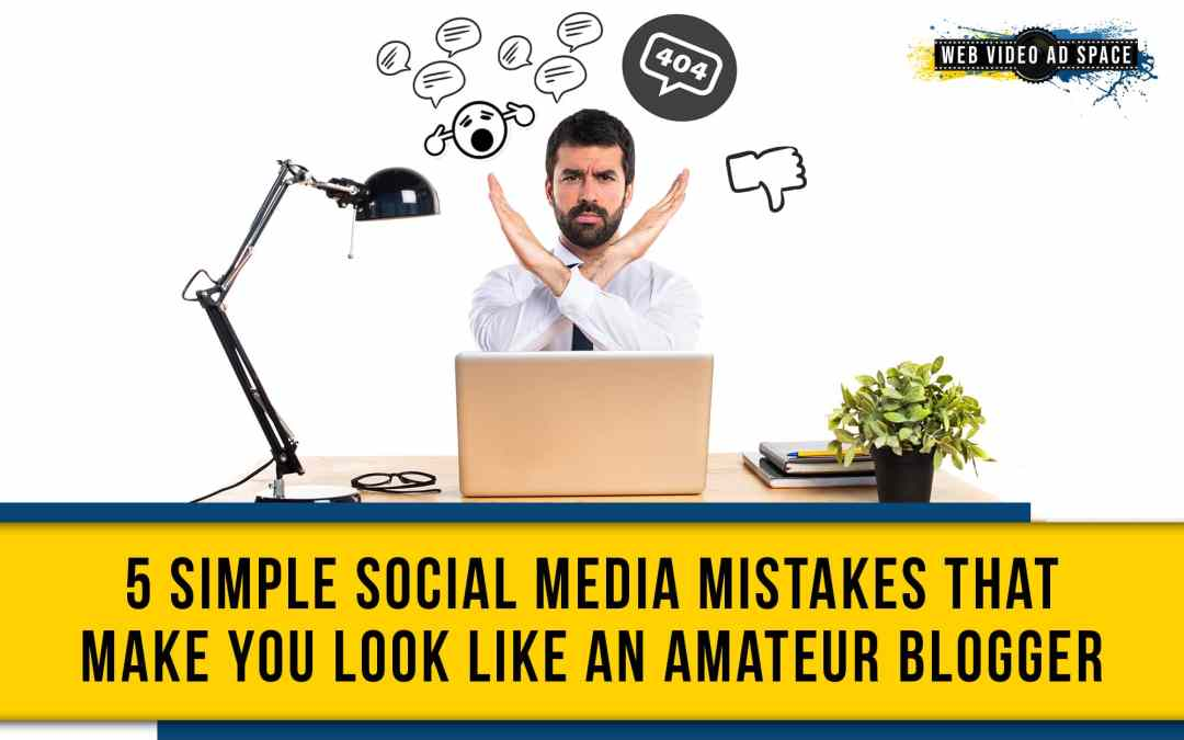 5 Simple Social Media Mistakes That Make You Look Like An Amateur Blogger
