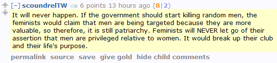 scoundrelTW 6 points 13 hours ago (8|2)  It will never happen. If the government should start killing random men, the feminists would claim that men are being targeted because they are more valuable, so therefore, it is still patriarchy. Feminists will NEVER let go of their assertion that men are privileged relative to women. It would break up their club and their life's purpose.