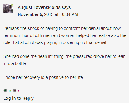 """August Løvenskiolds says  November 6, 2013 at 10:04 PM  Perhaps the shock of having to confront her denial about how feminism hurts both men and women helped her realize also the role that alcohol was playing in covering up that denial.  She had done the """"lean in"""" thing; the pressures drove her to lean into a bottle.  I hope her recovery is a positive to her life."""