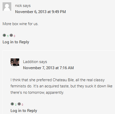 nick says	  November 6, 2013 at 9:49 PM	  More box wine for us. Thumb up 5 Thumb down 0 Log in to Reply      Laddition says	      November 7, 2013 at 7:16 AM	      I think that she preferred Chateau Bile, all the real classy feminists do. It's an acquired taste, but they suck it down like there's no tomorrow, apparently.
