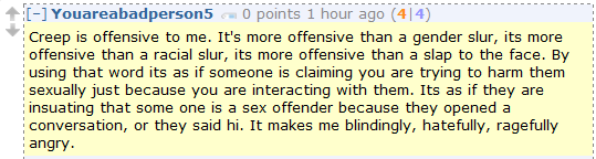Youareabadperson5 0 points 1 hour ago (4|4)  Creep is offensive to me. It's more offensive than a gender slur, its more offensive than a racial slur, its more offensive than a slap to the face. By using that word its as if someone is claiming you are trying to harm them sexually just because you are interacting with them. Its as if they are insuating that some one is a sex offender because they opened a conversation, or they said hi. It makes me blindingly, hatefully, ragefully angry.